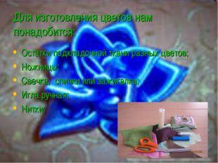 Для изготовления цветов нам понадобится: Остатки подкладочной ткани разных цв