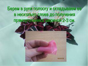 Берем в руки полоску и складываем ее в несколько слоев до получения прямоугол