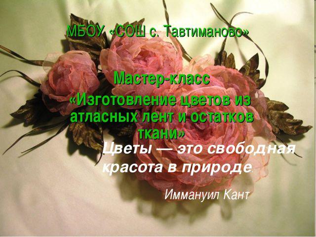 МБОУ «СОШ с. Тавтиманово» Мастер-класс «Изготовление цветов из атласных лент...