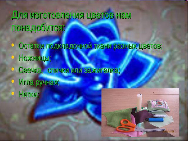 Для изготовления цветов нам понадобится: Остатки подкладочной ткани разных цв...