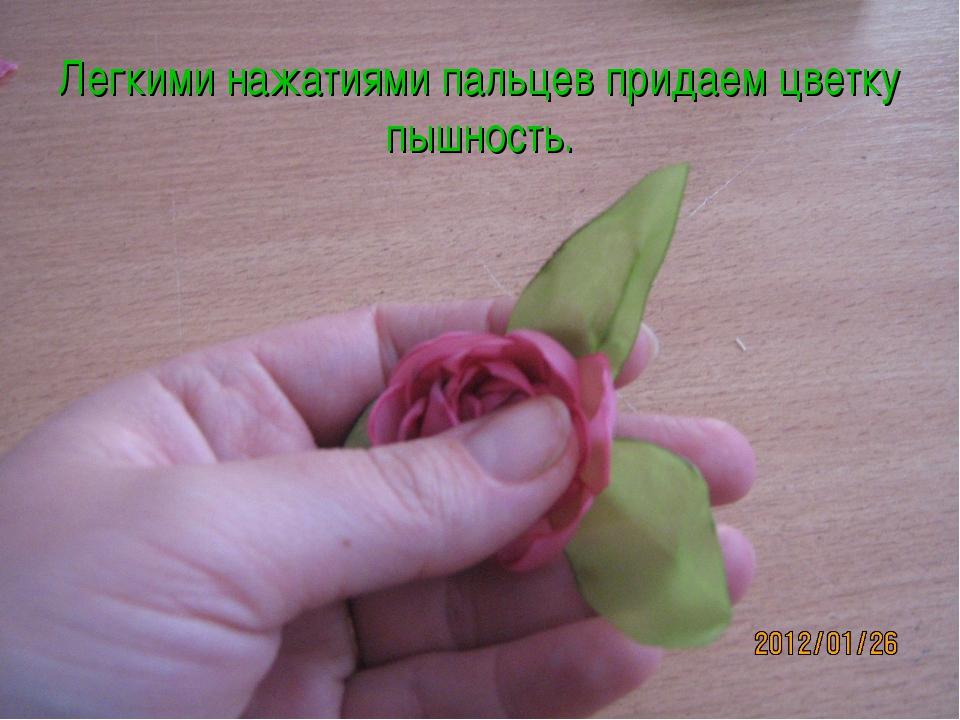 Легкими нажатиями пальцев придаем цветку пышность.