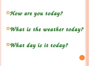 How are you today? What is the weather today? What day is it today?