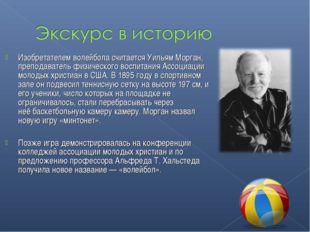 Изобретателем волейбола считаетсяУильям Морган, преподаватель физического во