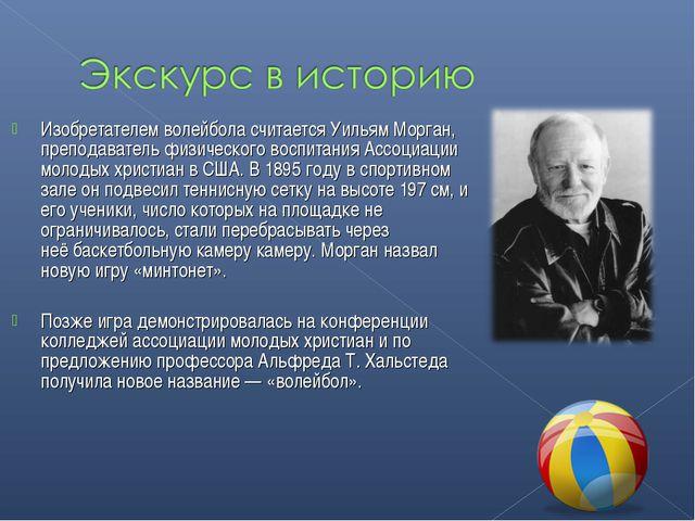 Изобретателем волейбола считаетсяУильям Морган, преподаватель физического во...