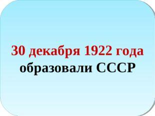 30 декабря 1922 года образовали СССР