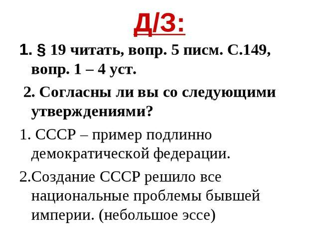 Д/З: 1. § 19 читать, вопр. 5 писм. С.149, вопр. 1 – 4 уст. 2. Согласны ли вы...
