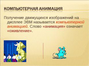 Получение движущихся изображений на дисплее ЭВМ называется компьютерной анима