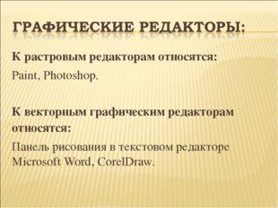 К растровым редакторам относятся: Paint, Photoshop. К векторным графическим р