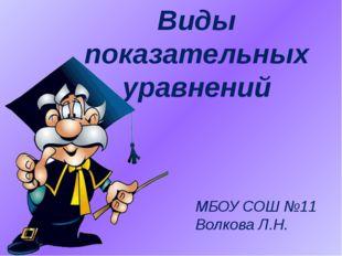 Виды показательныx уравнений МБОУ СОШ №11 Волкова Л.Н.
