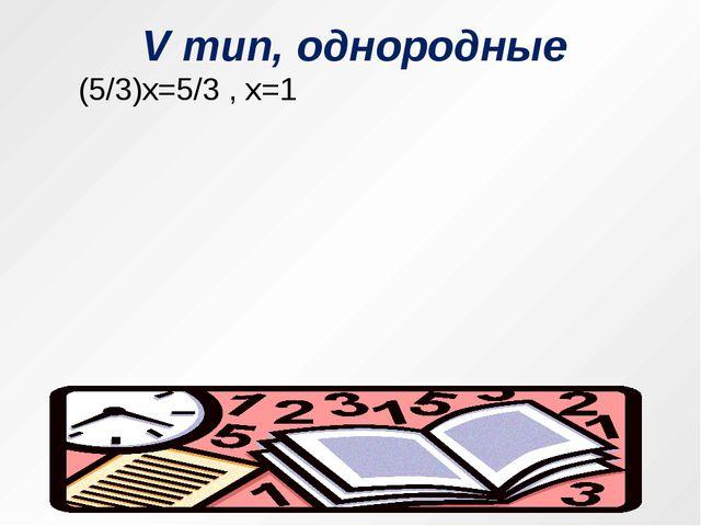 V тип, однородные  (5/3)х=5/3 , х=1