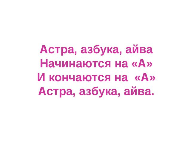 Астра, азбука, айва Начинаются на «А» И кончаются на «А» Астра, азбука, айва.