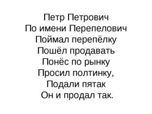 Петр Петрович По имени Перепелович Поймал перепёлку Пошёл продавать Понёс по