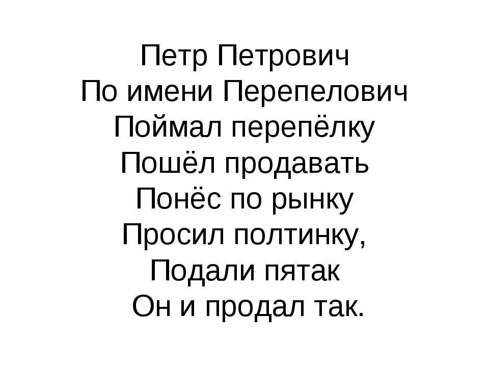 Петр Петрович По имени Перепелович Поймал перепёлку Пошёл продавать Понёс по...