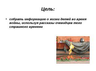 Цель: собрать информацию о жизни детей во время войны, используя рассказы оче