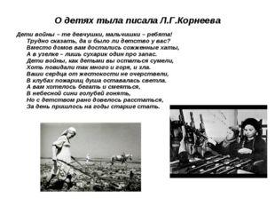 О детях тыла писала Л.Г.Корнеева Дети войны – те девчушки, мальчишки – ребята