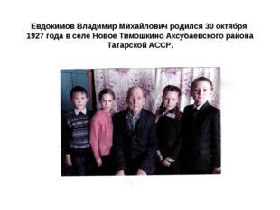 Евдокимов Владимир Михайлович родился 30 октября 1927 года в селе Новое Тимо