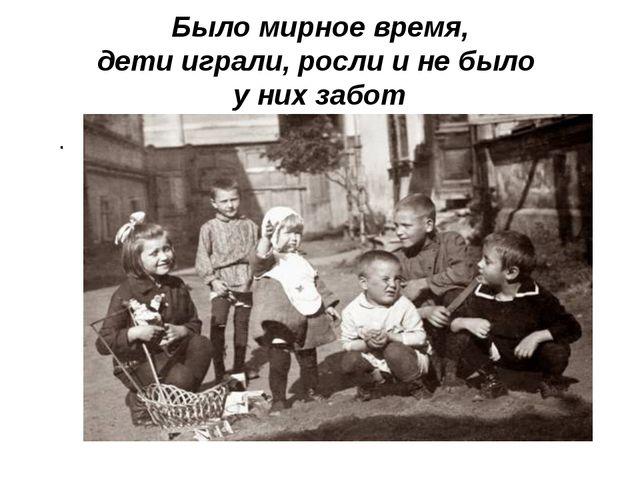 Было мирное время, дети играли, росли и не было у них забот .