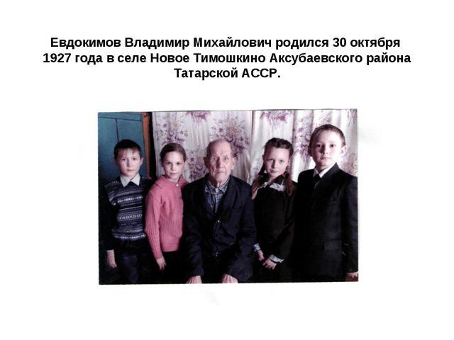 Евдокимов Владимир Михайлович родился 30 октября 1927 года в селе Новое Тимо...