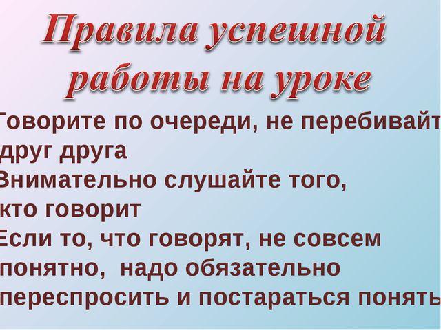 Говорите по очереди, не перебивайте друг друга Внимательно слушайте того, кто...
