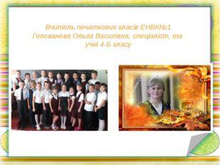 Вчитель початкових класів ЕНВК№1 Голованова Ольга Василівна, спеціаліст, та у