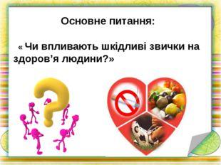 Основне питання: « Чи впливають шкідливі звички на здоров'я людини?»