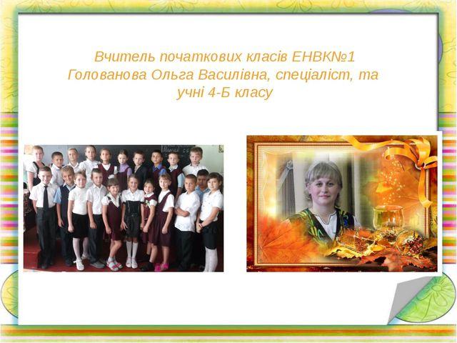 Вчитель початкових класів ЕНВК№1 Голованова Ольга Василівна, спеціаліст, та у...