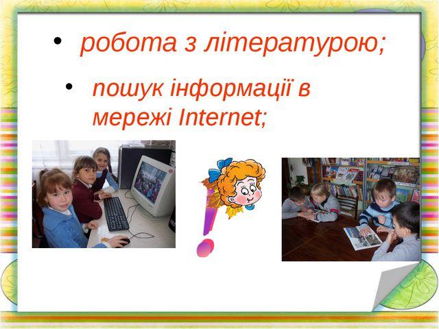 робота з літературою; пошук інформації в мережі Internet;