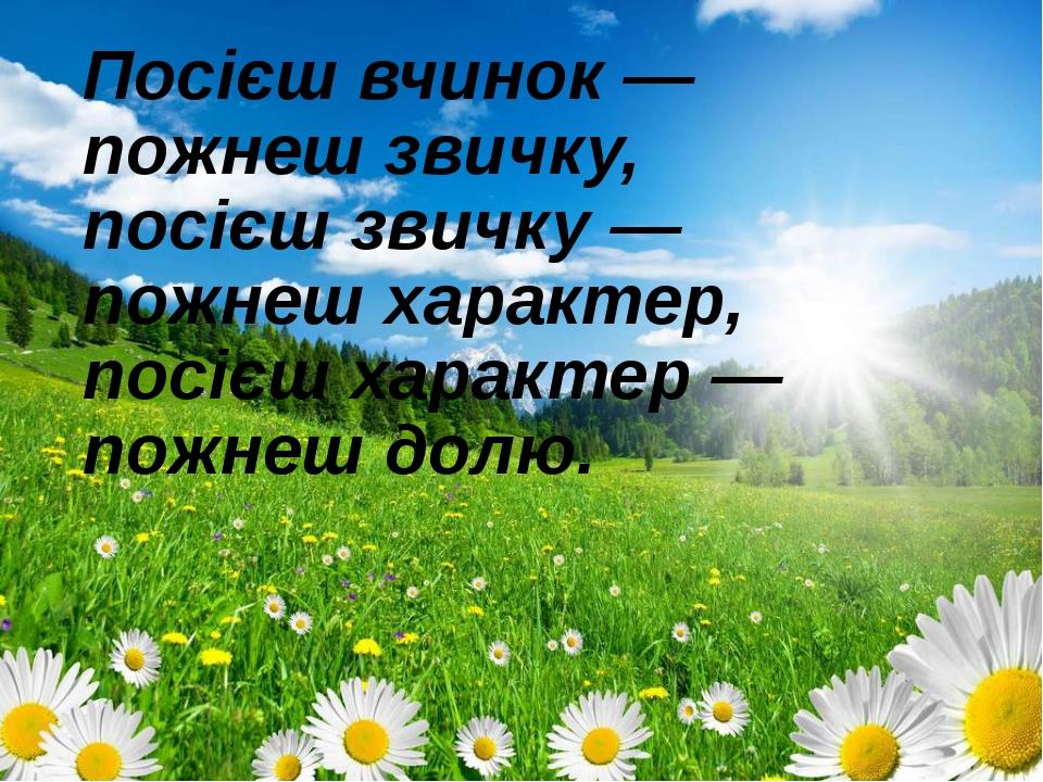 Посієш вчинок — пожнеш звичку, посієш звичку — пожнеш характер, посієш харак...
