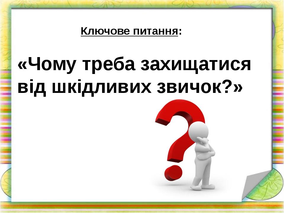 Ключове питання: «Чому треба захищатися від шкідливих звичок?»