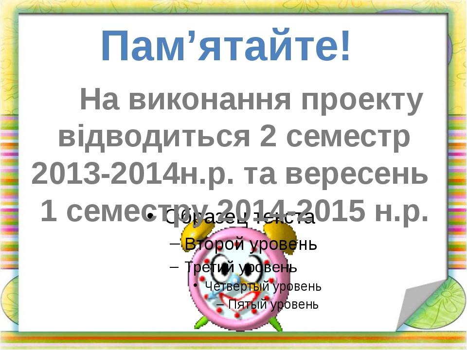 Пам'ятайте! На виконання проекту відводиться 2 семестр 2013-2014н.р. та верес...