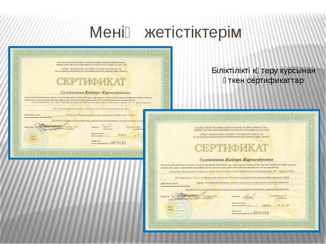 Менің жетістіктерім Біліктілікті көтеру курсынан өткен сертификаттар