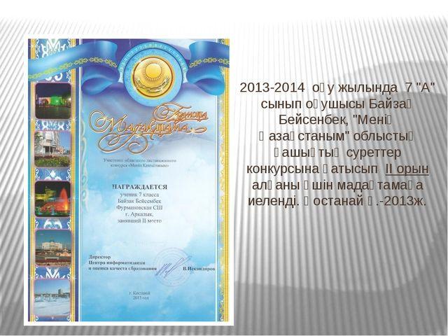 """2013-2014 оқу жылында 7 """"А"""" сынып оқушысы Байзақ Бейсенбек, """"Менің Қазақстаны..."""