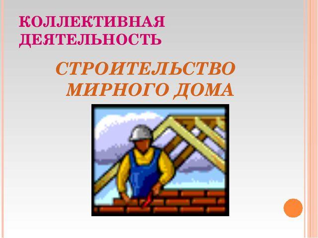 КОЛЛЕКТИВНАЯ ДЕЯТЕЛЬНОСТЬ СТРОИТЕЛЬСТВО МИРНОГО ДОМА