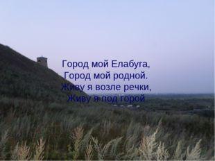 Город мой Елабуга, Город мой родной. Живу я возле речки, Живу я под горой