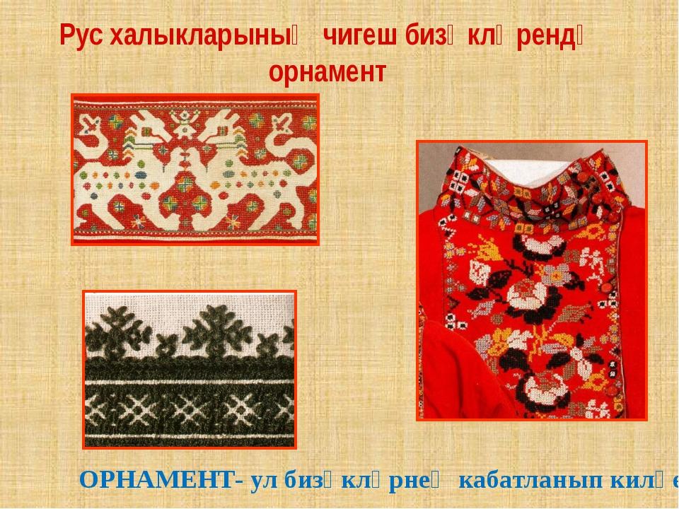 Рус халыкларының чигеш бизәкләрендә орнамент ОРНАМЕНТ- ул бизәкләрнең кабатла...