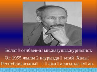 Болат Үсенбаев-ақын,жазушы,журналист. Ол 1955 жылы 2 наурызда Қытай Халық Ре