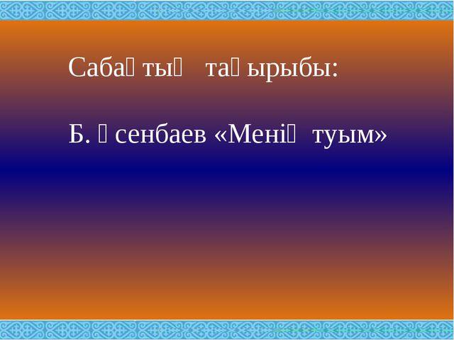 Сабақтың тақырыбы: Б. Үсенбаев «Менің туым»