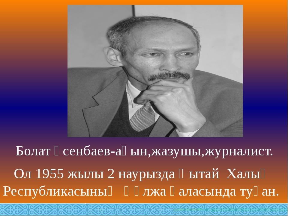 Болат Үсенбаев-ақын,жазушы,журналист. Ол 1955 жылы 2 наурызда Қытай Халық Ре...