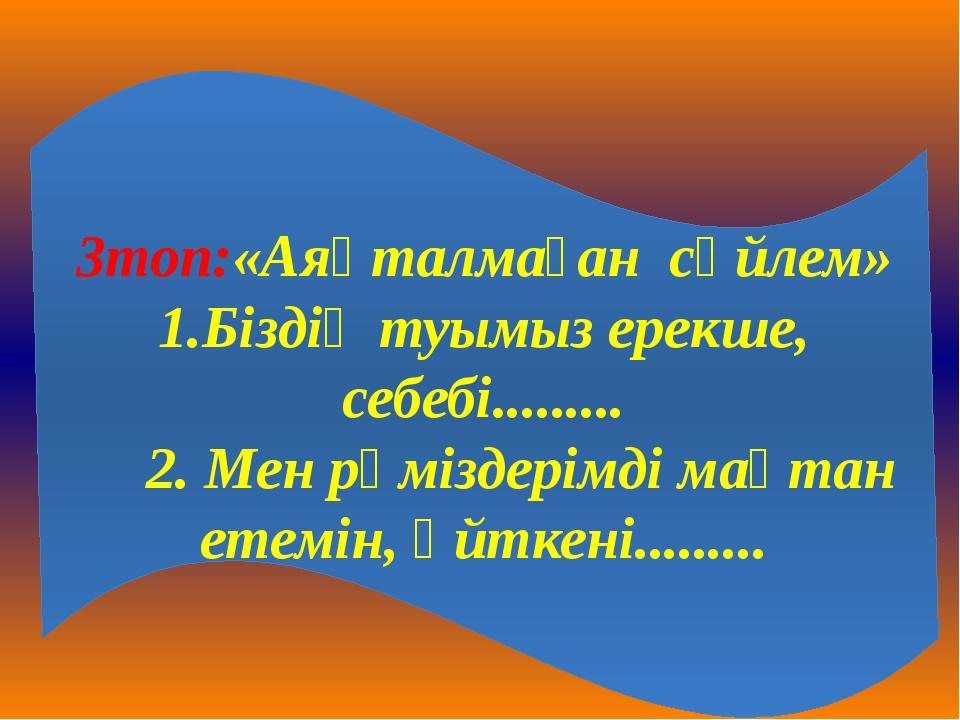 3топ:«Аяқталмаған сөйлем» 1.Біздің туымыз ерекше, себебі......... 2. Мен рәмі...