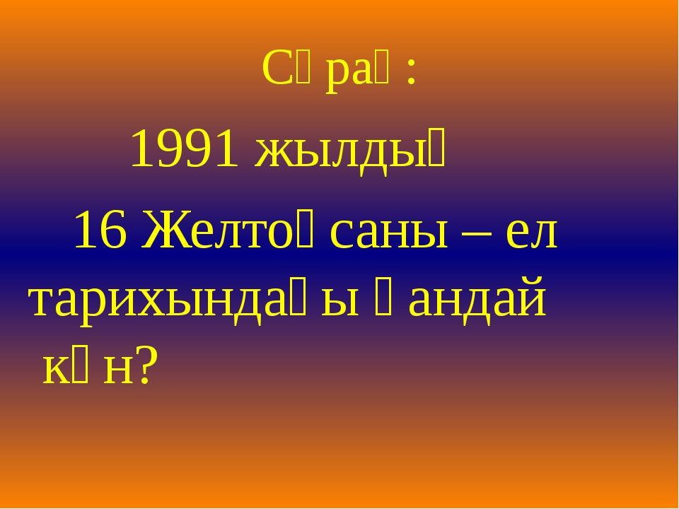 Сұрақ: 1991 жылдың 16 Желтоқсаны – ел тарихындағы қандай күн?