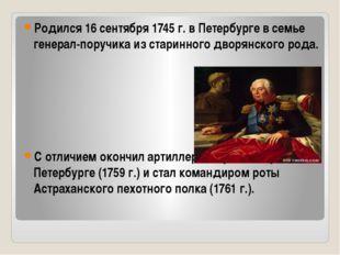 Родился 16 сентября 1745 г. в Петербурге в семье генерал-поручика из старинно