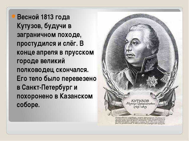 Весной 1813 года Кутузов, будучи в заграничном походе, простудился и слёг. В...