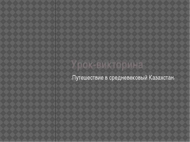 Урок-викторина «Путешествие в средневековый Казахстан»
