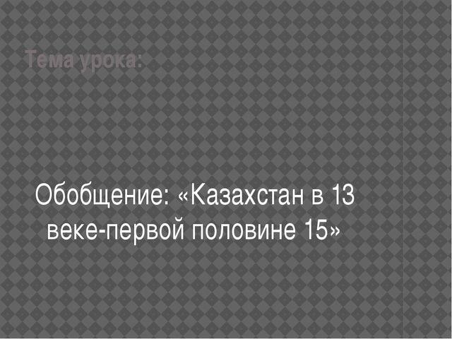 Тема урока: Обобщение: «Казахстан в 13 веке-первой половине 15»