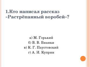 1.Кто написал рассказ «Растрёпанный воробей»? а) М. Горький б) В. В. Бианки в