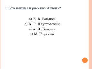 3.Кто написал рассказ «Слон»? а) В. В. Бианки б) К. Г. Паустовский в) А. И. К