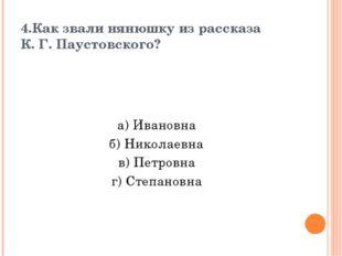 4.Как звали нянюшку из рассказа К. Г. Паустовского? а) Ивановна б) Николаевна