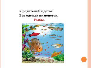У родителей и деток Вся одежда из монеток. Рыбы.