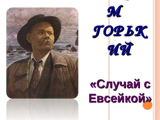 МАКСИМ ГОРЬКИЙ «Случай с Евсейкой»