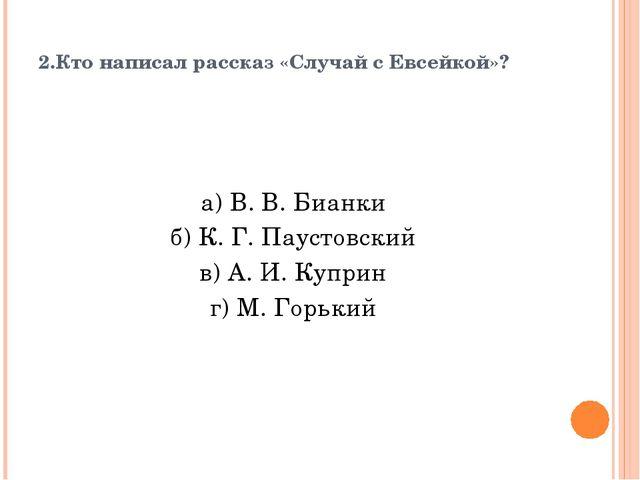 2.Кто написал рассказ «Случай с Евсейкой»? а) В. В. Бианки б) К. Г. Паустовск...